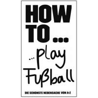 HOW TO...play Fußball - Die schönste Nebensache von A-Z